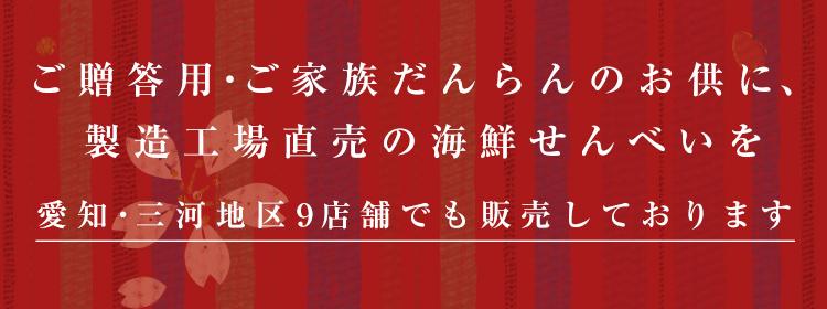ご贈答用・ご家族だんらんのお供に、製造工場直売の海鮮せんべいを。愛知・三河地区9店舗でも販売しております